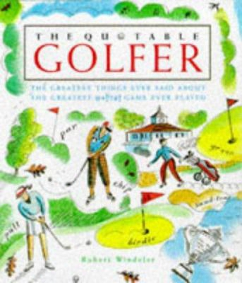 The Quotable Golfer: The Greatest Things Ever Said Aboutt He Greatest @*!!#! Game Ever Played