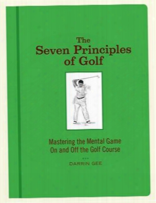 The Seven Principles Of Golf: Mastering The Mental Game On And Off The Golf Course