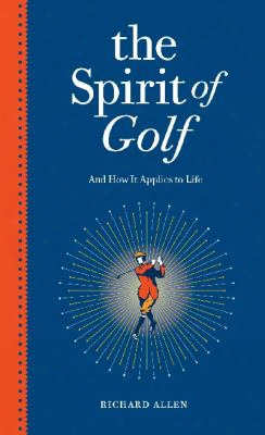 The Spirit Of Golf And How It Applies To Life: Inspirationaltales From The World's Greatest Game