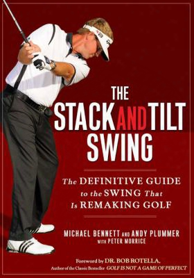 The Stack And Tilt Bias: The Definitive Guide To The Swing That Is Remaking Golf