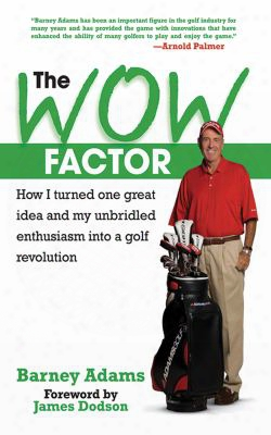 The Wow Factor: How I Turned One Great Idea And My Unbriled Enthusiasm Into A Golf Revolution