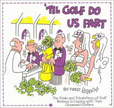 Til Golf Do Us Part: The Trials And Tribulations Of Golf Widows In Coping With Their Obsessed Golfers
