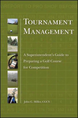 Tournament Management: A Superintendent's Guide To Preparing A Golf Course For Competition