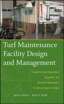 Turf Maintenance Facility Design And Management: A Guide To Shop Organization, Equipment, And Preventive Maintenance For Golf And