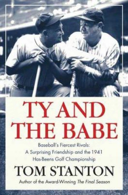Ty And The Babe: Baseball's Fiercest Rivals; A Surprising Friendship And The 1941 Has-beens Golf Championship