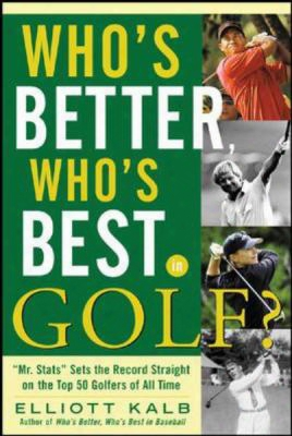 "Who's Better, Who's Best In Golf?: ""mr. Stats"" Sets The Record Straight On The Top 50 Golfers Of All Time"