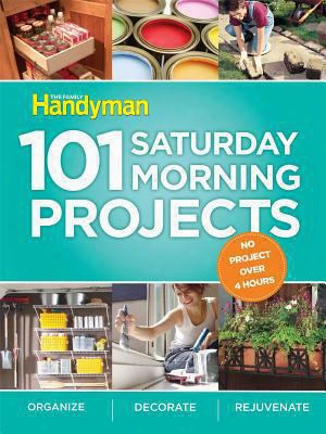 101 Saturday Morning Projects: Organize, Decorate, Rejuvenate