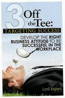 3 Off The Tee: Targeting Success: Develop The Right Business Attitude To Be Successful In The Workplace