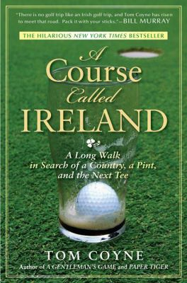 A Courss Called Ireland: A Long Walk In Search Of A Country, A Pint, And The Next Tee