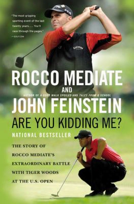 Are You Kidding Me?: The Story Of Rocco Mediate's Extraordinary Battle With Tiger Woods At The U.s. Open