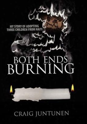Both Ends Burning: My Story Of Adopting Three Childdren From Haiti