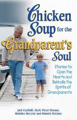 Chicken Soup For The Grandparent's Soul: Stories To Open The Hearts And Rekindle The Spirits Of Grandparents