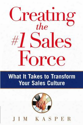 Creating The #1 Sales Force: What It Takes To Transform Your Sales Culture