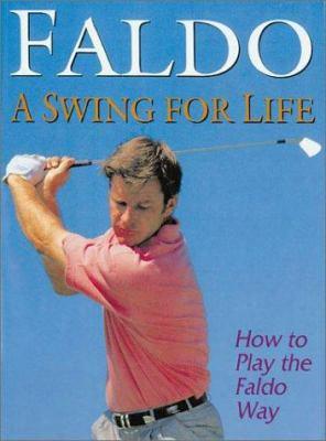Faldo A Swing For Life: How To Play The Faldo Way