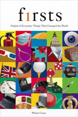 Firsts: Origins Of Everyday Things That Changed The World