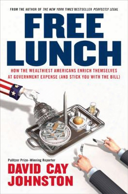 Free Lunch: How The Wealthiest Americans Enrich Themselves At Government Expense (and Stick You With The Bill)