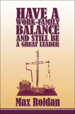 Have A Work-family Balance And Still Be A Great Leader