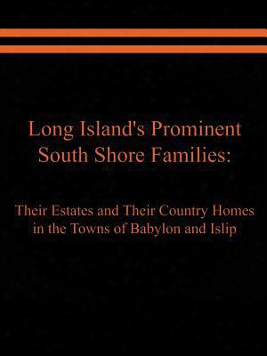 Long Island's Prominent South Shore Families: Their Estates And Their Country Homes In The Towns Of Babylon And Islip