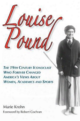 Louise Pound: The 19th Century Iconoclast Who Forever Changed America's Views About Women, Academics And Sports