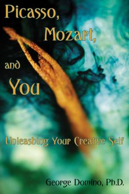 Picasso, Mozart, And You: Unleashing Your Creative  Self