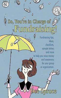 So, You're In Charge Of Fundraising!: Fundraising Tips, Ideas, Checklists, Sample Letters And More To Help You Raise Money And Awa