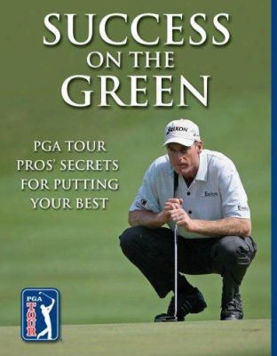 Success On The Green: Pga Tour Pros' Secrets For Putting Your Best