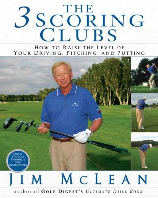The 3 Scoring Clubs: How To Raise The Level Of Your Driving, Pitching, And Putting Games