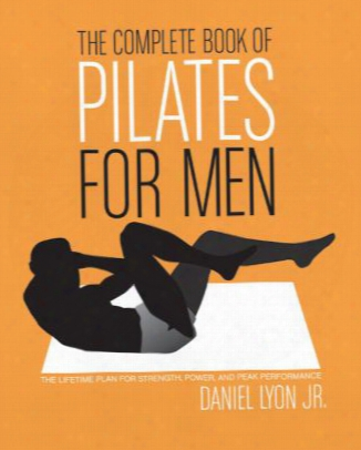 The Complete Book Of Pilaes For Men: The Lifetime Plan For Strength, Power, And Peak Performance