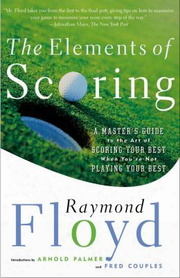 The Elements Of Scoring: A Master's Guide To The Art Of Scoring Your Best When You're Not Playing Your Best