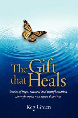 The Gift That Heals: Stories Of Hope, Renewal Adn Transformation Through Organ Adn Tissue Donation
