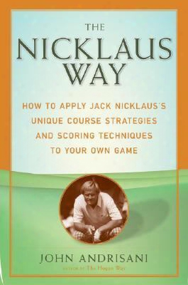 Then Icklaus Way: How To Apply Jack Nicklaus's Unique Course Strategies And Scoring Techniques To Your Own Game