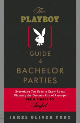 The Playboy Guide To Bachelor Parties: Everything You Need To Know About Planning The Groom's Rite Of Passage-from Simple To Sinfu