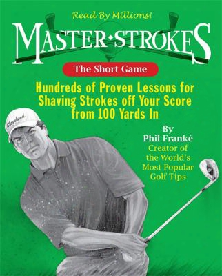 The Short Game: Hundreds Of Proven Lessons For Shaving Strokes Off Your Score From 100 Yards In