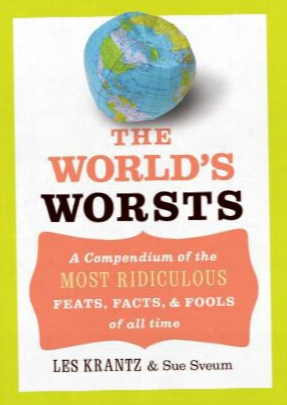 The World's Worsts: A Compendium Of The Most Ridiculous Feats, Facts, & Fools Oof All Time