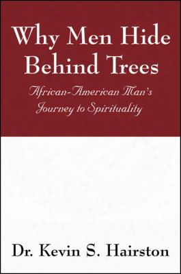 Why Men Hide Behind Trees: African-american Man's Journey To Spirituality