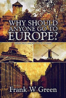 Why Should Anyone Go To Europe?: Prose, Pictures And Poetic License
