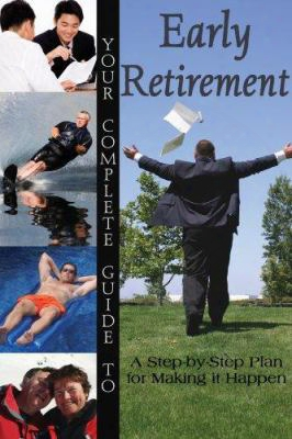 Your Complete Guide To Early Retirement: A Step-by-step Plan For Making It Happen