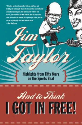 And To Think I Got In Free!: Highlights From Fifty Years On The Sports Beat
