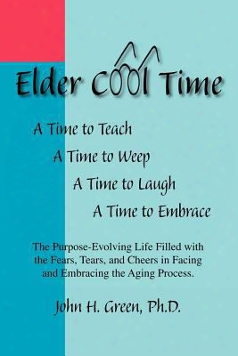 Elder Cool Time: The Purpose-evolving Life Filled With The Fears, Tears, And Cheers In Facing And Embracing The Aging Process