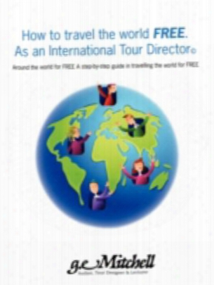 How To Travel The World Free. As An International Tour Director: Around The World For Free A Step-by-step Guide In Travelling The