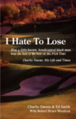 I Hate To Lose: How A Little-known, Handicapped Black Man Beat The Best Of The Best On The Pga Tour. Charlie Owens: His Life And T