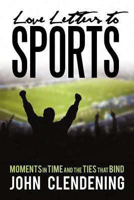 Love Letters To Sports: Moments In Time And The Ties That Bind