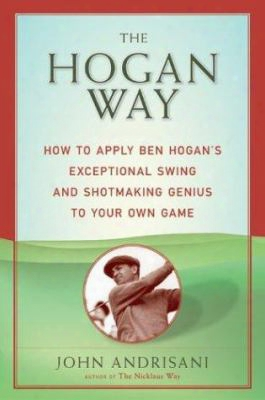 The Hogan Way: How To Apply Ben Hogan's Exceptional Swing And Shotmaking Gnius To Your Own Game