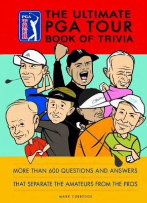 The Ultimate Pga Tour Book Of Trivia: More Than 600 Questions And Answers That Separate The Amateurs From The Pros