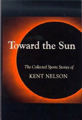 Toward The Sun: The Collected Sports Stories Of Kent Nelson