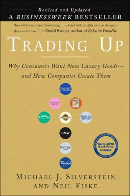Trading Up (revised Edition): Why Consumers Want New Luxury Goods . . . And How Companies Create Them