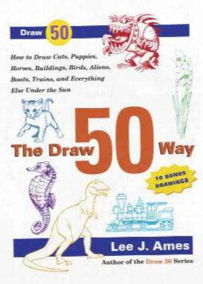 The Draw 50 Way: How To Draw Cats, Puppies, Horses, Buildins, Birds, Aliens, Boats, Trains And Everything Else Under The Sun