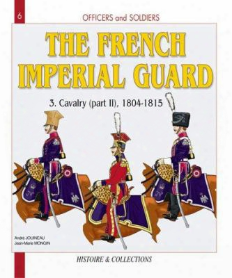 Officers And Soldiers Of The French Imperial Guard Volume 3: Calvary 1804-1815 Part Two