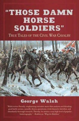 Those Damn Horse Soldiers: True Tales Of The Civil War Cavalry