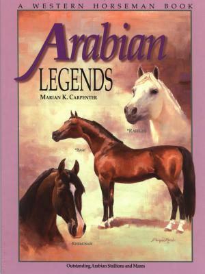 Arabian Legends: Outstanding Arabian Stallions And Mares